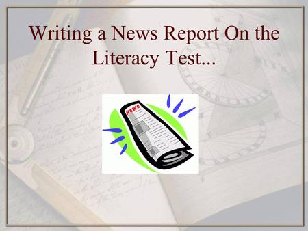 Writing a News Report On the Literacy Test.... Why a news report? News reports teach students to write in a formal style without referring to themselves.