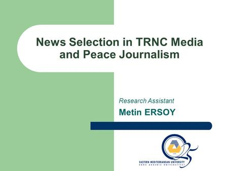 News Selection in TRNC Media and Peace Journalism Research Assistant Metin ERSOY.