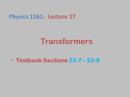 Physics 1161: Lecture 17 Transformers Textbook Sections 23-7 – 23-8 1.