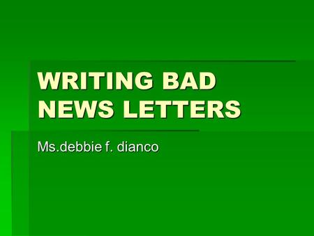 WRITING BAD NEWS LETTERS Ms.debbie f. dianco. WRITING BAD NEWS LETTERS Bad News Letters -Letters that convey a refusal or other unpleasant information.