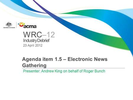 WRC–12 Industry Debrief 23 April 2012 Agenda item 1.5 – Electronic News Gathering Presenter: Andrew King on behalf of Roger Bunch.