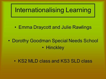 Internationalising Learning Emma Draycott and Julie Rawlings Dorothy Goodman Special Needs School Hinckley KS2 MLD class and KS3 SLD class.