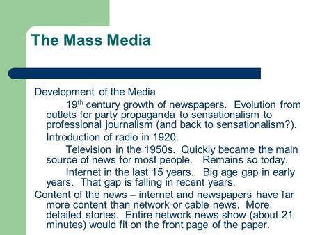 The Mass Media Development of the Media 19 th century growth of newspapers. Evolution from outlets for party propaganda to sensationalism to professional.