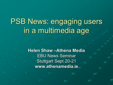 PSB News: engaging users in a multimedia age Helen Shaw –Athena Media EBU News Seminar Stuttgart Sept 20-21 www.athenamedia.ie.