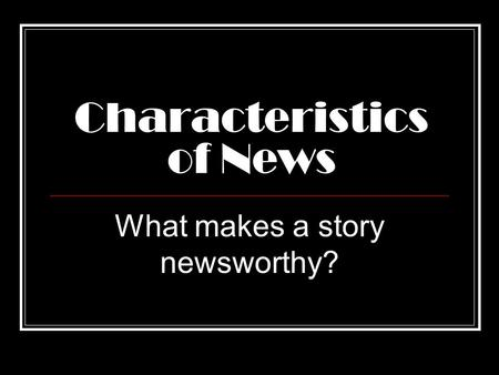 Characteristics of News What makes a story newsworthy?