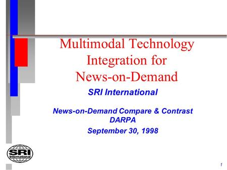 1 Multimodal Technology Integration for News-on-Demand SRI International News-on-Demand Compare & Contrast DARPA September 30, 1998.