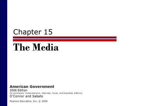 Chapter 15 The Media Pearson Education, Inc. © 2006 American Government 2006 Edition (to accompany Comprehensive, Alternate, Texas, and Essentials Editions)