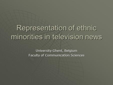 Representation of ethnic minorities in television news University Ghent, Belgium Faculty of Communication Sciences.