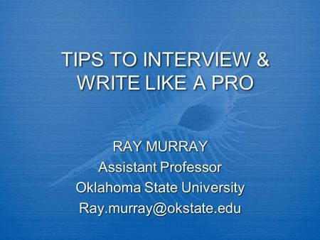 TIPS TO INTERVIEW & WRITE LIKE A PRO RAY MURRAY Assistant Professor Oklahoma State University RAY MURRAY Assistant Professor Oklahoma.