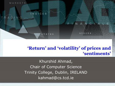 Return and volatility of prices and sentiments Khurshid Ahmad, Chair of Computer Science Trinity College, Dublin, IRELAND
