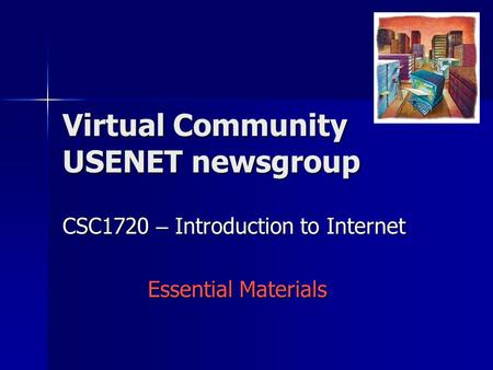 CSC1720 – Introduction to Internet Essential Materials Virtual Community USENET newsgroup.