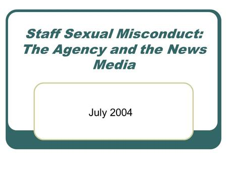 Staff Sexual Misconduct: The Agency and the News Media July 2004.