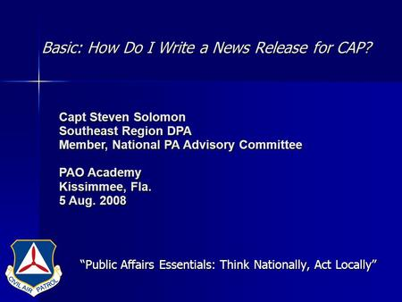 Basic: How Do I Write a News Release for CAP? Public Affairs Essentials: Think Nationally, Act Locally Capt Steven Solomon Southeast Region DPA Member,