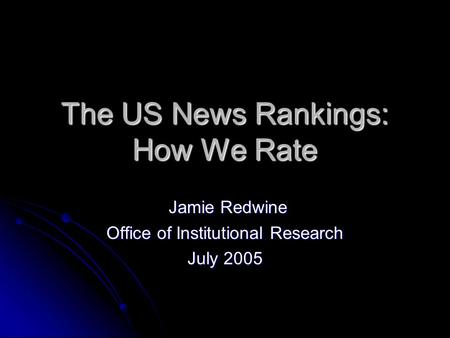 The US News Rankings: How We Rate Jamie Redwine Jamie Redwine Office of Institutional Research July 2005.