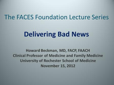 The FACES Foundation Lecture Series Delivering Bad News Howard Beckman, MD, FACP, FAACH Clinical Professor of Medicine and Family Medicine University of.