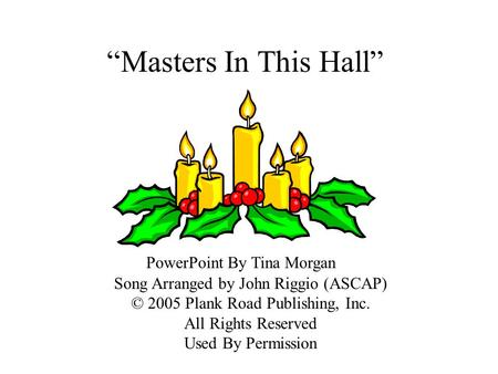 Masters In This Hall PowerPoint By Tina Morgan Song Arranged by John Riggio (ASCAP) © 2005 Plank Road Publishing, Inc. All Rights Reserved Used By Permission.