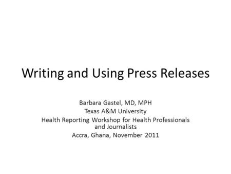 Writing and Using Press Releases Barbara Gastel, MD, MPH Texas A&M University Health Reporting Workshop for Health Professionals and Journalists Accra,