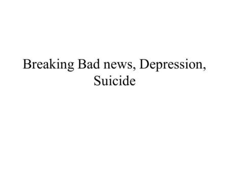 Breaking Bad news, Depression, Suicide. Breaking bad news Diagnosis, prognosis of a disease Reactions: -aggression / direct, indirect/- patient identifies.