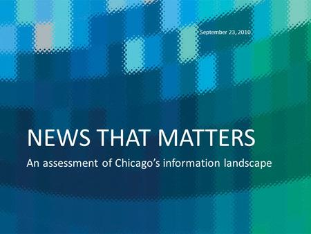 NEWS THAT MATTERS An assessment of Chicagos information landscape September 23, 2010.
