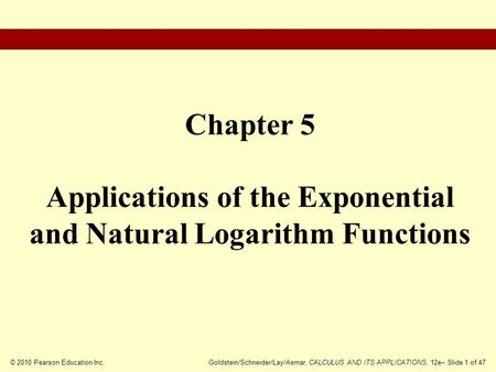 © 2010 Pearson Education Inc.Goldstein/Schneider/Lay/Asmar, CALCULUS AND ITS APPLICATIONS, 12e– Slide 1 of 47 Chapter 5 Applications of the Exponential.
