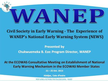 Civil Society in Early Warning - The Experience of WANEPs National Early Warning System (NEWS) Presented by Chukwuemeka B. Eze: Program Director, WANEP.