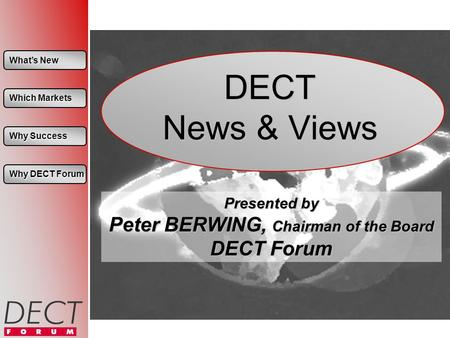 Whats New Whats New Which Markets Which Markets Why Success Why Success Why DECT Forum Why DECT Forum DECT News & Views Presented by Peter BERWING, Chairman.