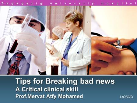 L/O/G/O Tips for Breaking bad news A Critical clinical skill Prof.Mervat Atfy Mohamed Zagagazig university hospital.