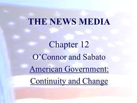 THE NEWS MEDIA Chapter 12 OConnor and Sabato American Government: Continuity and Change.