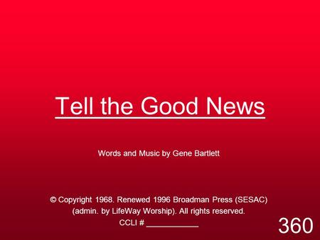Tell the Good News Words and Music by Gene Bartlett © Copyright 1968. Renewed 1996 Broadman Press (SESAC) (admin. by LifeWay Worship). All rights reserved.