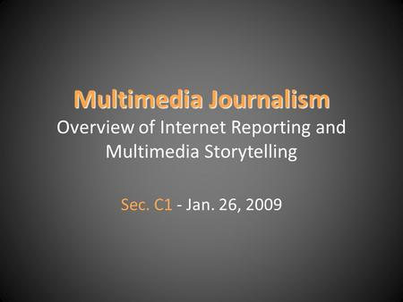 Multimedia Journalism Multimedia Journalism Overview of Internet Reporting and Multimedia Storytelling Sec. C1 - Jan. 26, 2009.