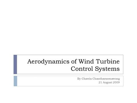 Aerodynamics of Wind Turbine Control Systems By Chawin Chantharasenawong 21 August 2009.