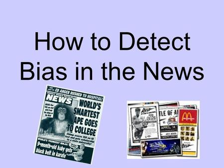 How to Detect Bias in the News. Bias through placement Page One – Teen shoots man at bus stop!! Page 35 – Teens collect turkeys to serve homeless.