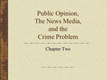 Public Opinion, The News Media, and the Crime Problem Chapter Two.