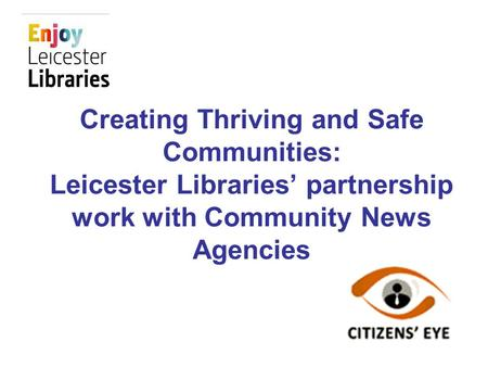 Creating Thriving and Safe Communities: Leicester Libraries partnership work with Community News Agencies.
