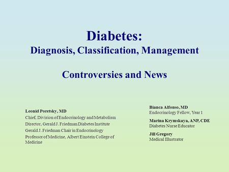 Diabetes: Diagnosis, Classification, Management Controversies and News Leonid Poretsky, MD Chief, Division of Endocrinology and Metabolism Director, Gerald.