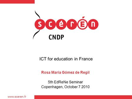 Www.sceren.fr ICT for education in France Rosa María Gómez de Regil 5th EdReNe Seminar Copenhagen, October 7 2010.