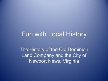 Fun with Local History The History of the Old Dominion Land Company and the City of Newport News, Virginia.