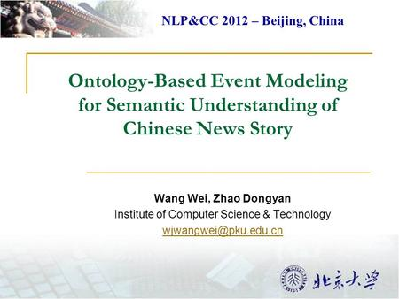 Ontology-Based Event Modeling for Semantic Understanding of Chinese News Story Wang Wei, Zhao Dongyan Institute of Computer Science & Technology