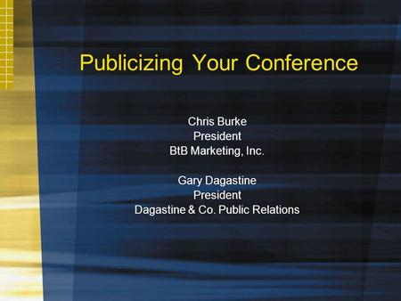 Publicizing Your Conference Chris Burke President BtB Marketing, Inc. Gary Dagastine President Dagastine & Co. Public Relations.