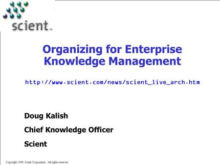 Copyright 1999, Scient Corporation. All rights reserved Organizing for Enterprise Knowledge Management