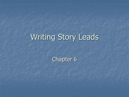 Writing Story Leads Chapter 6. Objectives After this unit, you should After this unit, you should Understand the elements of lead (rhymes with seed) writing.