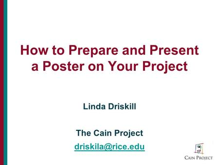 How to Prepare and Present a Poster on Your Project Linda Driskill The Cain Project