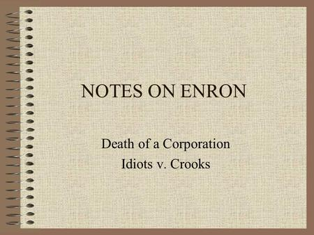 NOTES ON ENRON Death of a Corporation Idiots v. Crooks.