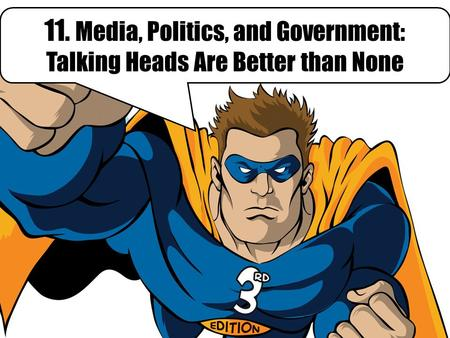 11. Media, Politics, and Government: Talking Heads Are Better than None.