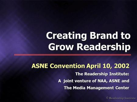 © Readership Institute Creating Brand to Grow Readership ASNE Convention April 10, 2002 The Readership Institute: A joint venture of NAA, ASNE and The.