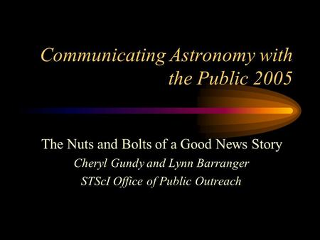 Communicating Astronomy with the Public 2005 The Nuts and Bolts of a Good News Story Cheryl Gundy and Lynn Barranger STScI Office of Public Outreach.