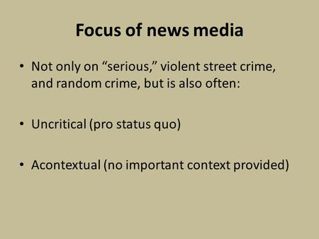 Focus of news media Not only on serious, violent street crime, and random crime, but is also often: Uncritical (pro status quo) Acontextual (no important.