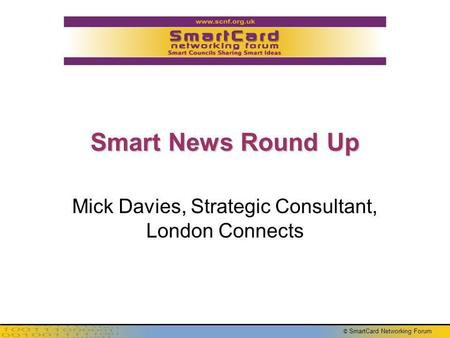 © SmartCard Networking Forum Smart News Round Up Mick Davies, Strategic Consultant, London Connects.