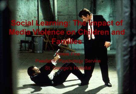 1 Social Learning: The Impact of Media Violence on Children and Families Howie Fine Paediatric Psychology Service St. Georges Hospital.