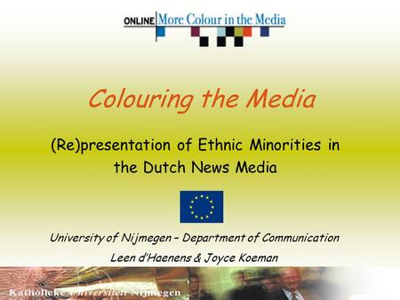 Colouring the Media (Re)presentation of Ethnic Minorities in the Dutch News Media University of Nijmegen – Department of Communication Leen dHaenens &